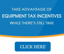 Take advantage of Equipment tax incentives while there's still time - Click here to learn more